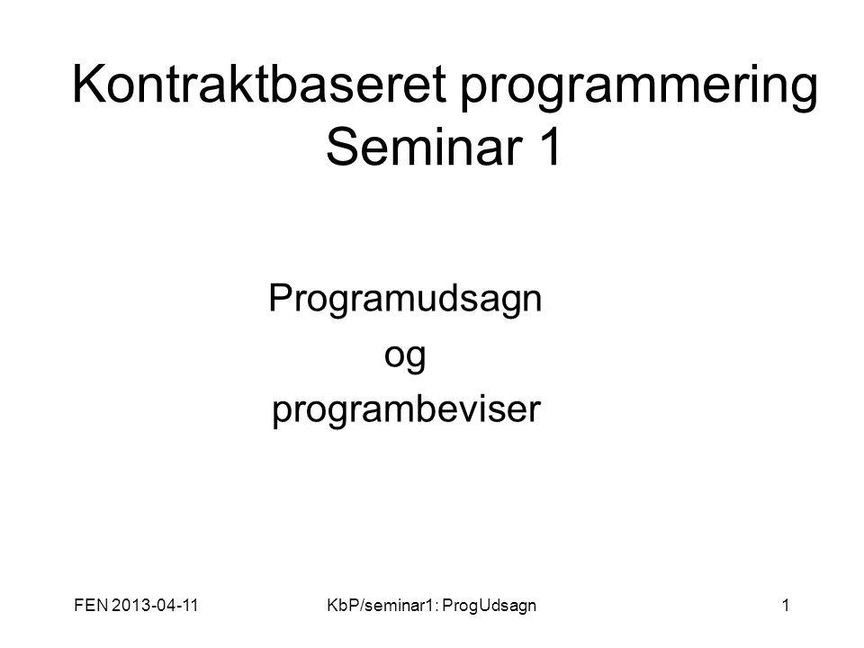 FEN 2013-04-11KbP/seminar1: ProgUdsagn1 Kontraktbaseret programmering Seminar 1 Programudsagn og programbeviser