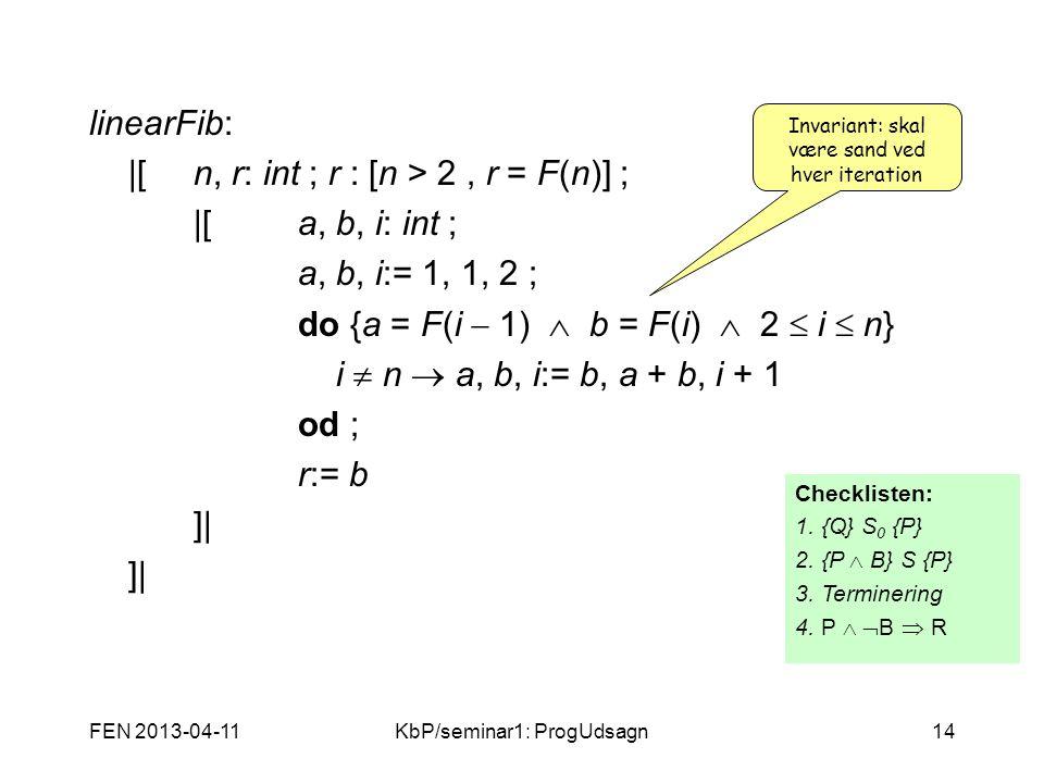 FEN 2013-04-11KbP/seminar1: ProgUdsagn14 linearFib:  [n, r: int ; r : [n > 2, r = F(n)] ;  [a, b, i: int ; a, b, i:= 1, 1, 2 ; do {a = F(i  1)  b = F(i)  2  i  n} i  n  a, b, i:= b, a + b, i + 1 od ; r:= b ]  Invariant: skal være sand ved hver iteration Checklisten: 1.