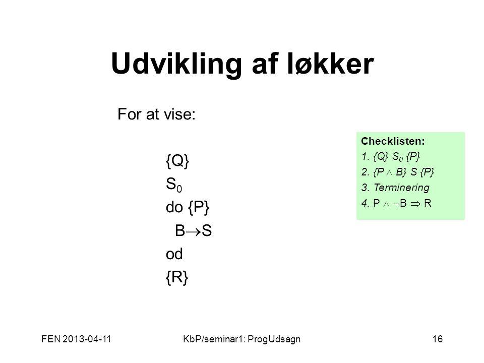 FEN 2013-04-11KbP/seminar1: ProgUdsagn16 Udvikling af løkker For at vise: {Q} S 0 do {P} B  S od {R} Checklisten: 1.