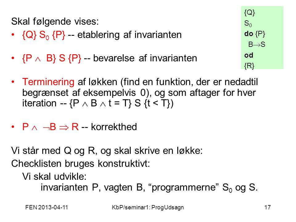 FEN 2013-04-11KbP/seminar1: ProgUdsagn17 Skal følgende vises: {Q} S 0 {P} -- etablering af invarianten {P  B} S {P} -- bevarelse af invarianten Terminering af løkken (find en funktion, der er nedadtil begrænset af eksempelvis 0), og som aftager for hver iteration -- {P  B  t = T} S {t < T}) P   B  R -- korrekthed Vi står med Q og R, og skal skrive en løkke: Checklisten bruges konstruktivt: Vi skal udvikle: invarianten P, vagten B, programmerne S 0 og S.