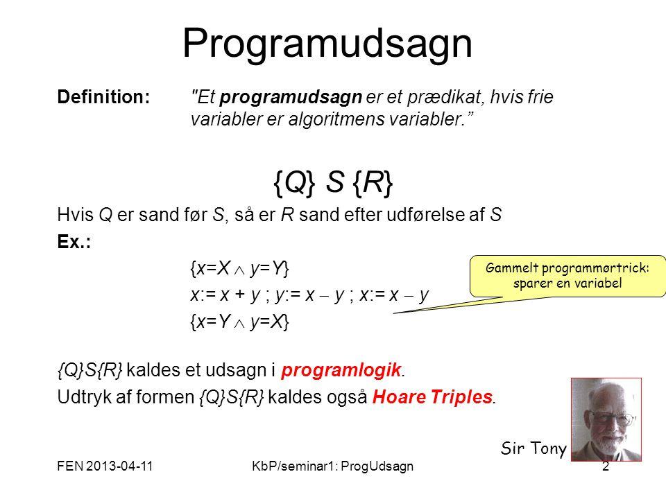 FEN 2013-04-11KbP/seminar1: ProgUdsagn2 Programudsagn Definition: Et programudsagn er et prædikat, hvis frie variabler er algoritmens variabler. {Q} S {R} Hvis Q er sand før S, så er R sand efter udførelse af S Ex.: {x=X  y=Y}{x=X  y=Y} x:= x + y ; y:= x  y ; x:= x  y {x=Y  y=X}{x=Y  y=X} {Q}S{R} kaldes et udsagn i programlogik.