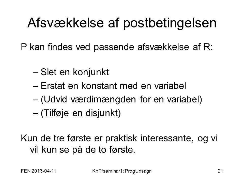 FEN 2013-04-11KbP/seminar1: ProgUdsagn21 Afsvækkelse af postbetingelsen P kan findes ved passende afsvækkelse af R: –Slet en konjunkt –Erstat en konstant med en variabel –(Udvid værdimængden for en variabel) –(Tilføje en disjunkt) Kun de tre første er praktisk interessante, og vi vil kun se på de to første.
