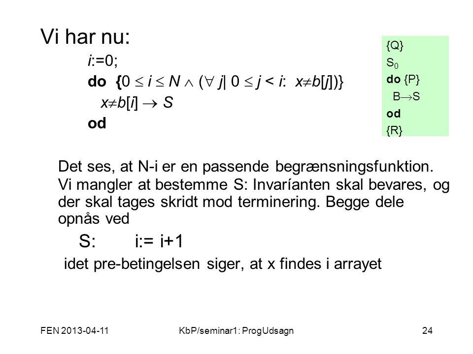FEN 2013-04-11KbP/seminar1: ProgUdsagn24 Vi har nu: i:=0; do {0  i  N  (  j  0  j < i: x  b[j])} x  b[i]  S od Det ses, at N-i er en passende begrænsningsfunktion.