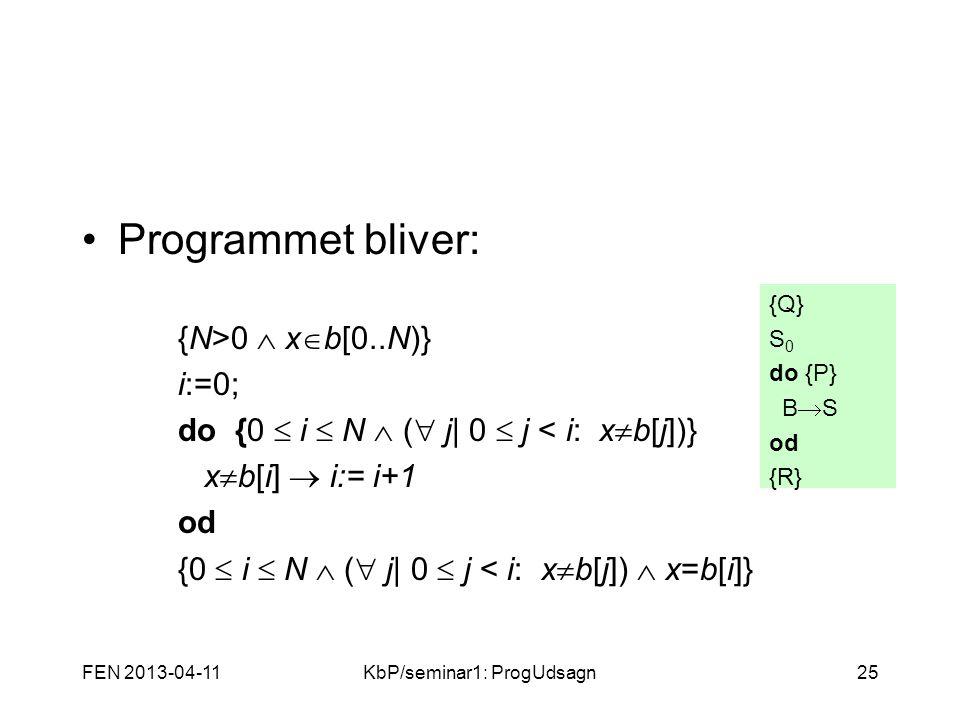 FEN 2013-04-11KbP/seminar1: ProgUdsagn25 Programmet bliver: {N>0  x  b[0..N)} i:=0; do {0  i  N  (  j  0  j < i: x  b[j])} x  b[i]  i:= i+1 od {0  i  N  (  j  0  j < i: x  b[j])  x=b[i]} {Q} S 0 do {P} B  S od {R}