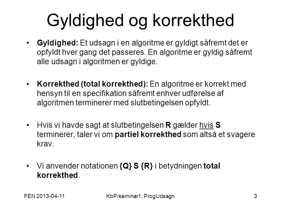 FEN 2013-04-11KbP/seminar1: ProgUdsagn3 Gyldighed og korrekthed Gyldighed: Et udsagn i en algoritme er gyldigt såfremt det er opfyldt hver gang det passeres.