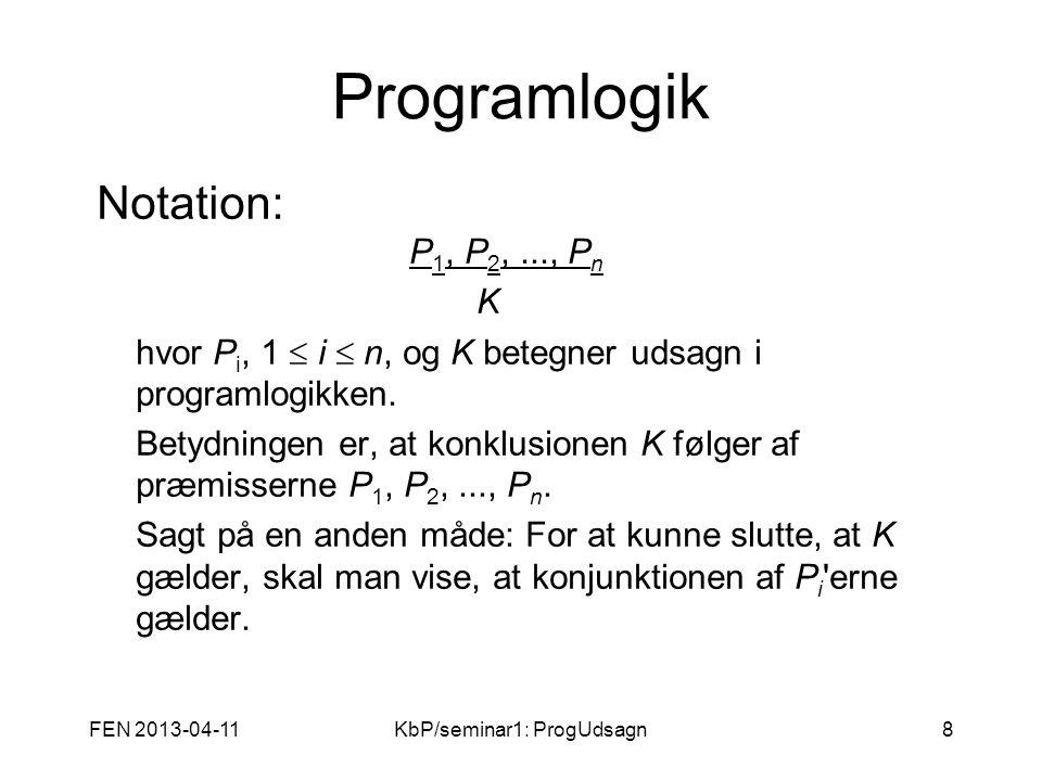 FEN 2013-04-11KbP/seminar1: ProgUdsagn8 Programlogik Notation: P 1, P 2,..., P n K hvor P i, 1  i  n, og K betegner udsagn i programlogikken.