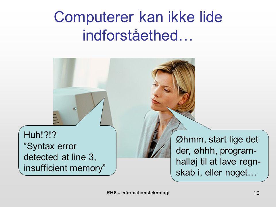 RHS – Informationsteknologi 10 Computerer kan ikke lide indforståethed… Øhmm, start lige det der, øhhh, program- halløj til at lave regn- skab i, eller noget… Huh! !.