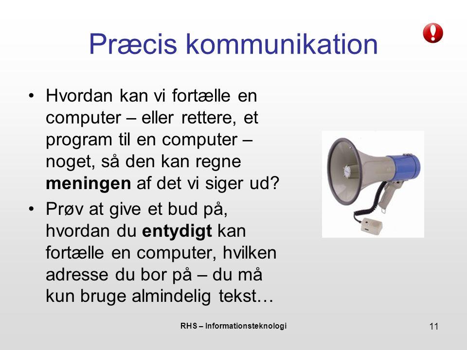 RHS – Informationsteknologi 11 Præcis kommunikation Hvordan kan vi fortælle en computer – eller rettere, et program til en computer – noget, så den kan regne meningen af det vi siger ud.