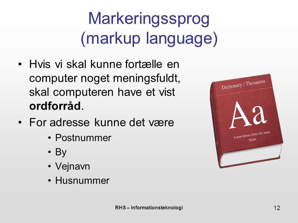 RHS – Informationsteknologi 12 Markeringssprog (markup language) Hvis vi skal kunne fortælle en computer noget meningsfuldt, skal computeren have et vist ordforråd.