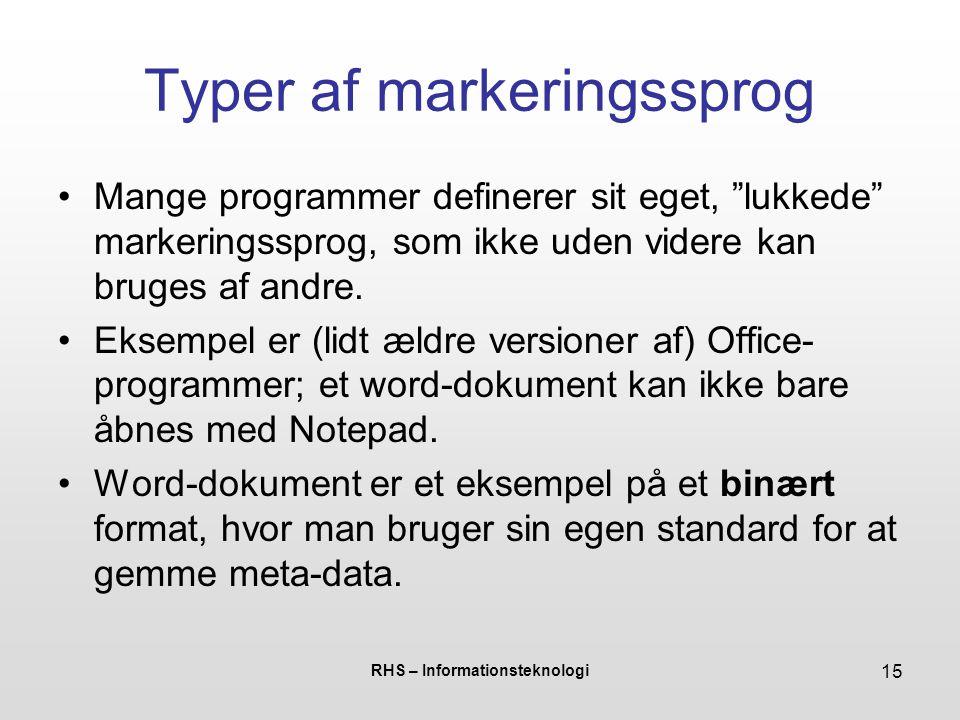 RHS – Informationsteknologi 15 Typer af markeringssprog Mange programmer definerer sit eget, lukkede markeringssprog, som ikke uden videre kan bruges af andre.