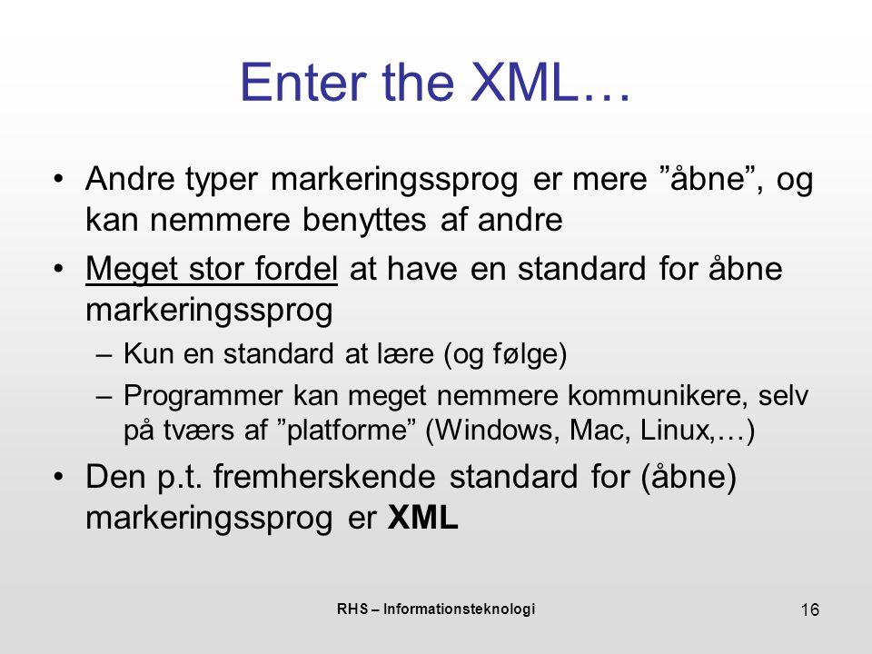 RHS – Informationsteknologi 16 Enter the XML… Andre typer markeringssprog er mere åbne , og kan nemmere benyttes af andre Meget stor fordel at have en standard for åbne markeringssprog –Kun en standard at lære (og følge) –Programmer kan meget nemmere kommunikere, selv på tværs af platforme (Windows, Mac, Linux,…) Den p.t.