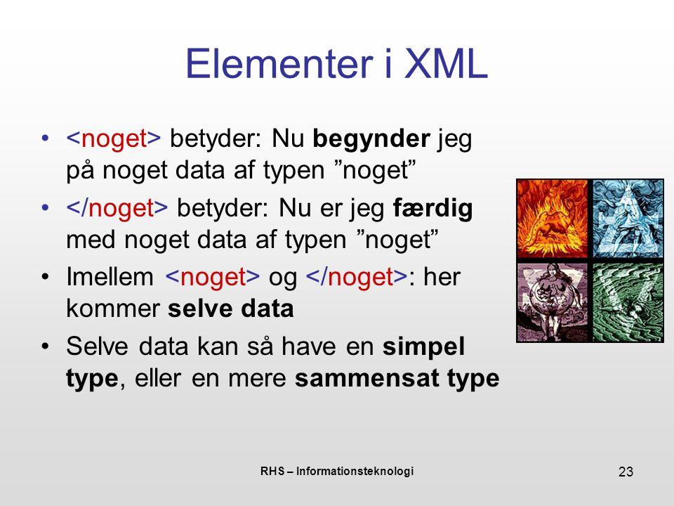 RHS – Informationsteknologi 23 Elementer i XML betyder: Nu begynder jeg på noget data af typen noget betyder: Nu er jeg færdig med noget data af typen noget Imellem og : her kommer selve data Selve data kan så have en simpel type, eller en mere sammensat type