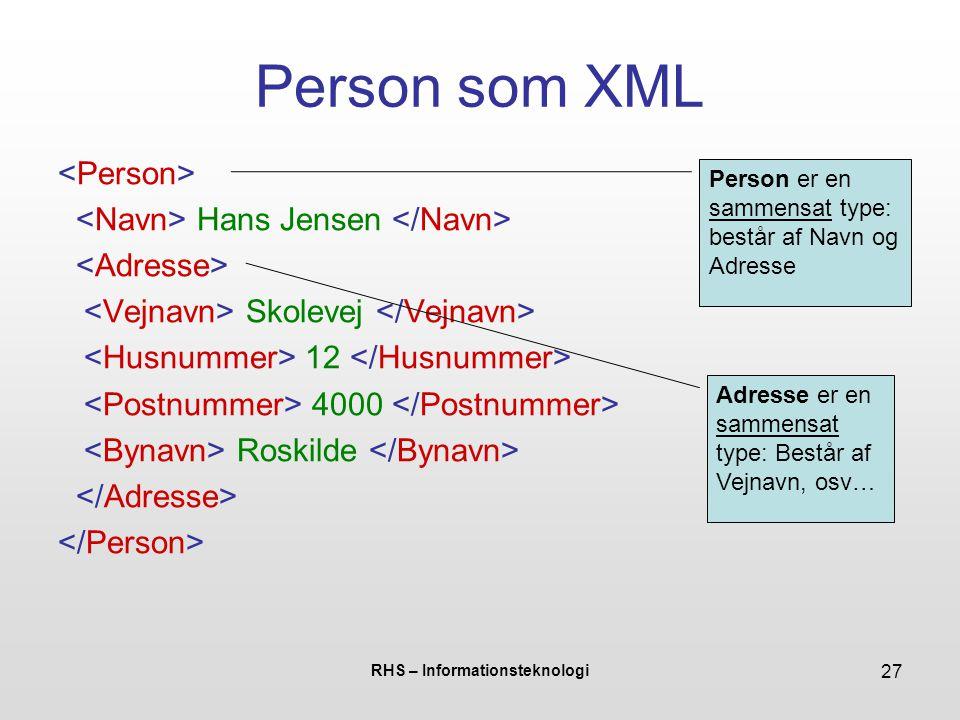 RHS – Informationsteknologi 27 Person som XML Hans Jensen Skolevej 12 4000 Roskilde Person er en sammensat type: består af Navn og Adresse Adresse er en sammensat type: Består af Vejnavn, osv…