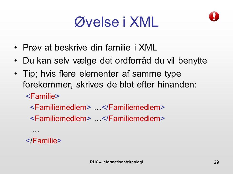 RHS – Informationsteknologi 29 Øvelse i XML Prøv at beskrive din familie i XML Du kan selv vælge det ordforråd du vil benytte Tip; hvis flere elementer af samme type forekommer, skrives de blot efter hinanden: …