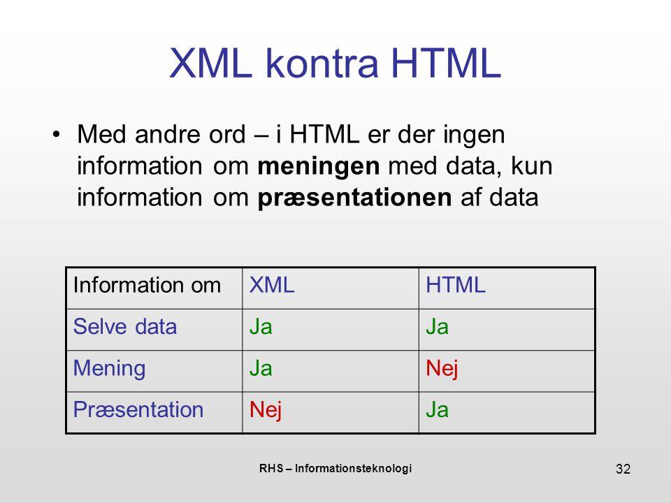 RHS – Informationsteknologi 32 XML kontra HTML Med andre ord – i HTML er der ingen information om meningen med data, kun information om præsentationen af data Information omXMLHTML Selve dataJa MeningJaNej PræsentationNejJa