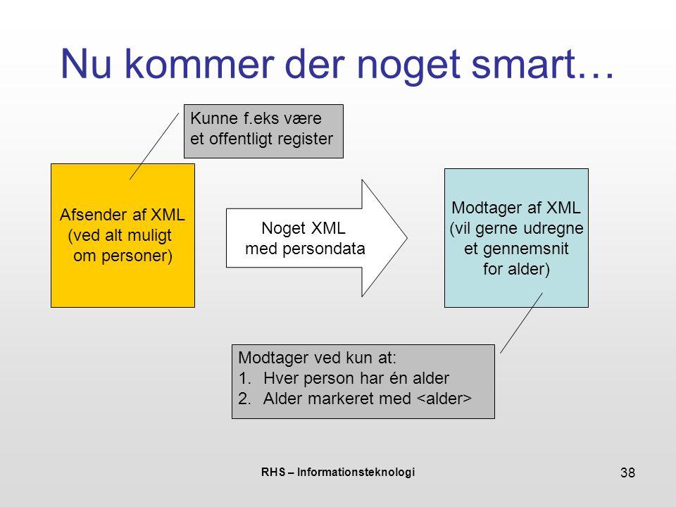 RHS – Informationsteknologi 38 Nu kommer der noget smart… Afsender af XML (ved alt muligt om personer) Noget XML med persondata Modtager af XML (vil gerne udregne et gennemsnit for alder) Kunne f.eks være et offentligt register Modtager ved kun at: 1.Hver person har én alder 2.Alder markeret med