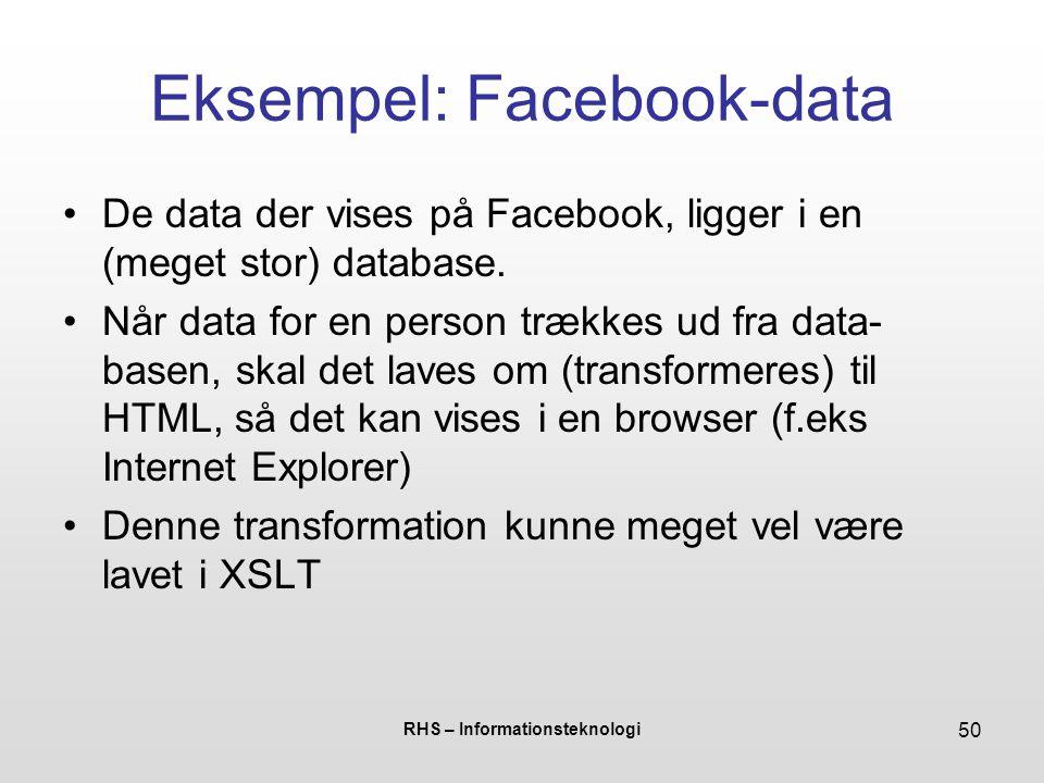 RHS – Informationsteknologi 50 Eksempel: Facebook-data De data der vises på Facebook, ligger i en (meget stor) database.