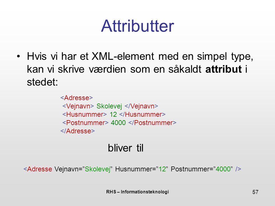 RHS – Informationsteknologi 57 Attributter Hvis vi har et XML-element med en simpel type, kan vi skrive værdien som en såkaldt attribut i stedet: Skolevej 12 4000 bliver til