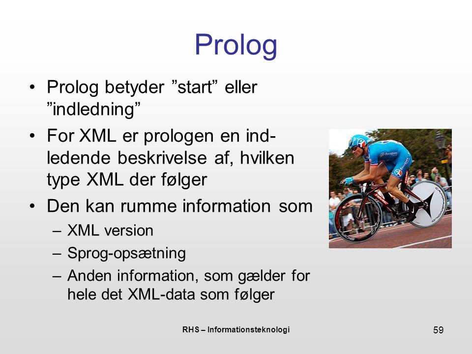 RHS – Informationsteknologi 59 Prolog Prolog betyder start eller indledning For XML er prologen en ind- ledende beskrivelse af, hvilken type XML der følger Den kan rumme information som –XML version –Sprog-opsætning –Anden information, som gælder for hele det XML-data som følger
