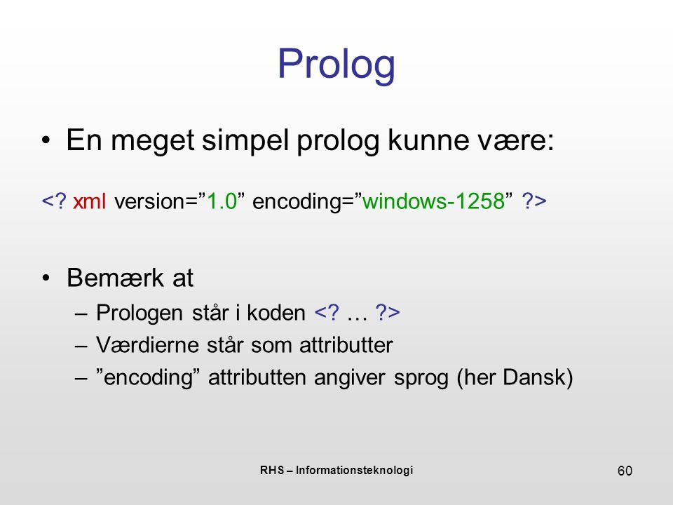 RHS – Informationsteknologi 60 Prolog En meget simpel prolog kunne være: Bemærk at –Prologen står i koden –Værdierne står som attributter – encoding attributten angiver sprog (her Dansk)