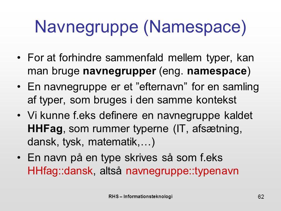 RHS – Informationsteknologi 62 Navnegruppe (Namespace) For at forhindre sammenfald mellem typer, kan man bruge navnegrupper (eng.
