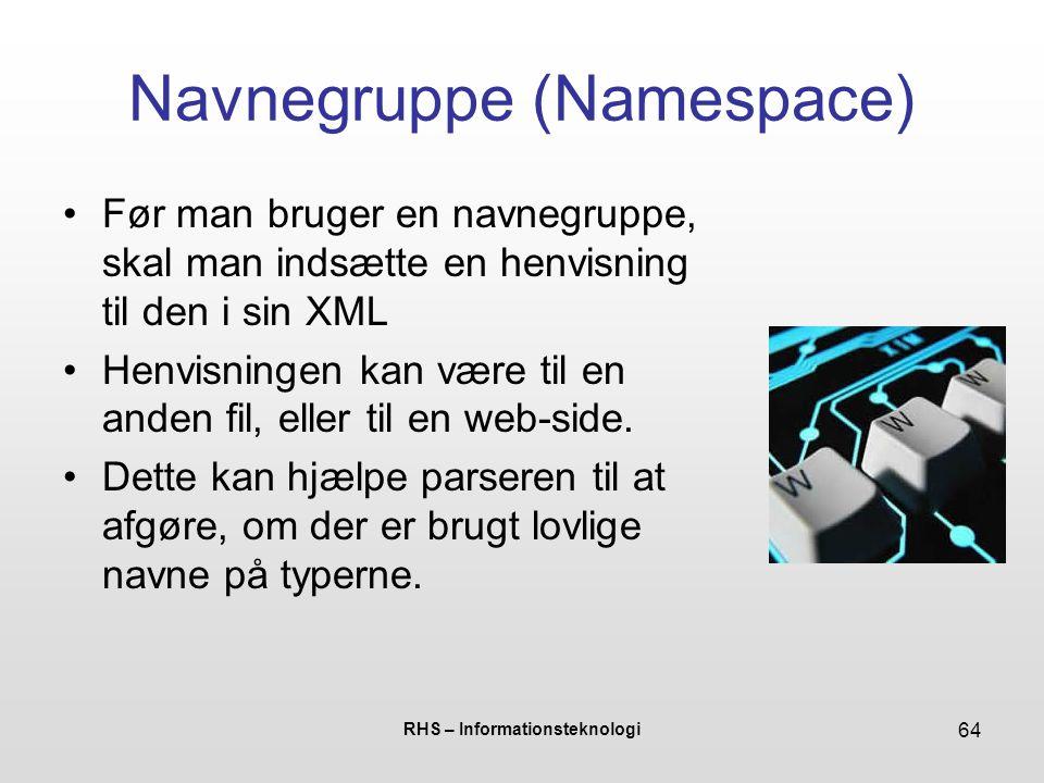 RHS – Informationsteknologi 64 Navnegruppe (Namespace) Før man bruger en navnegruppe, skal man indsætte en henvisning til den i sin XML Henvisningen kan være til en anden fil, eller til en web-side.