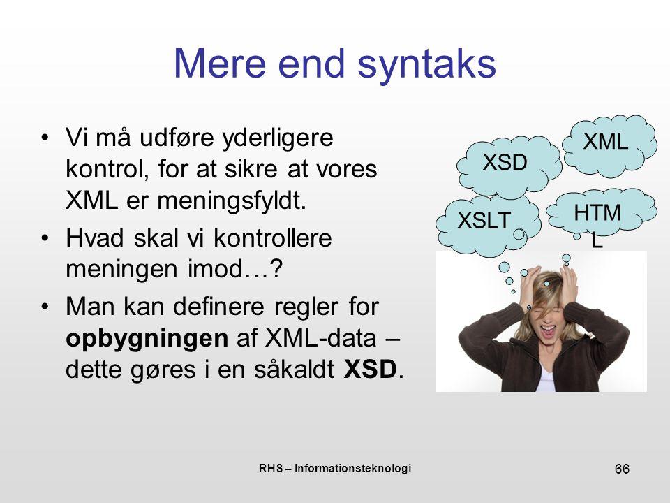 RHS – Informationsteknologi 66 Mere end syntaks Vi må udføre yderligere kontrol, for at sikre at vores XML er meningsfyldt.