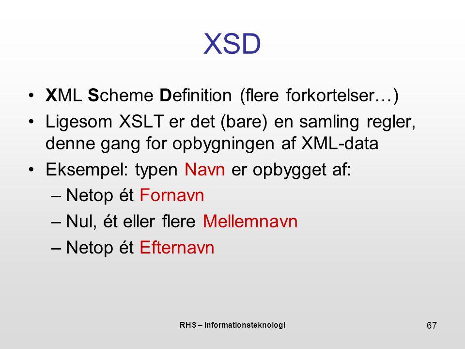 RHS – Informationsteknologi 67 XSD XML Scheme Definition (flere forkortelser…) Ligesom XSLT er det (bare) en samling regler, denne gang for opbygningen af XML-data Eksempel: typen Navn er opbygget af: –Netop ét Fornavn –Nul, ét eller flere Mellemnavn –Netop ét Efternavn