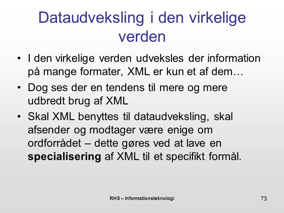 RHS – Informationsteknologi 73 Dataudveksling i den virkelige verden I den virkelige verden udveksles der information på mange formater, XML er kun et af dem… Dog ses der en tendens til mere og mere udbredt brug af XML Skal XML benyttes til dataudveksling, skal afsender og modtager være enige om ordforrådet – dette gøres ved at lave en specialisering af XML til et specifikt formål.