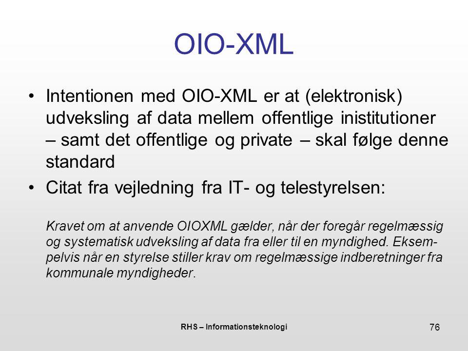 RHS – Informationsteknologi 76 OIO-XML Intentionen med OIO-XML er at (elektronisk) udveksling af data mellem offentlige inistitutioner – samt det offentlige og private – skal følge denne standard Citat fra vejledning fra IT- og telestyrelsen: Kravet om at anvende OIOXML gælder, når der foregår regelmæssig og systematisk udveksling af data fra eller til en myndighed.