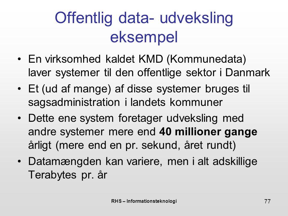 RHS – Informationsteknologi 77 Offentlig data- udveksling eksempel En virksomhed kaldet KMD (Kommunedata) laver systemer til den offentlige sektor i Danmark Et (ud af mange) af disse systemer bruges til sagsadministration i landets kommuner Dette ene system foretager udveksling med andre systemer mere end 40 millioner gange årligt (mere end en pr.