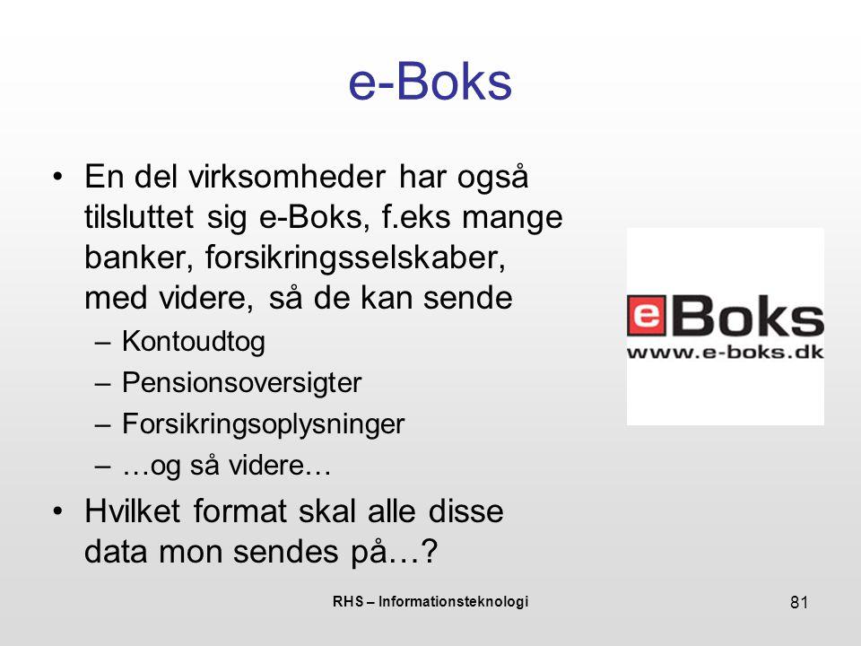 RHS – Informationsteknologi 81 e-Boks En del virksomheder har også tilsluttet sig e-Boks, f.eks mange banker, forsikringsselskaber, med videre, så de kan sende –Kontoudtog –Pensionsoversigter –Forsikringsoplysninger –…og så videre… Hvilket format skal alle disse data mon sendes på…