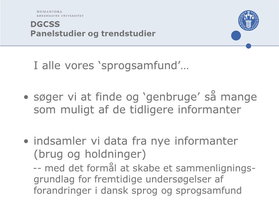 DGCSS Panelstudier og trendstudier I alle vores 'sprogsamfund'… søger vi at finde og 'genbruge' så mange som muligt af de tidligere informanter indsamler vi data fra nye informanter (brug og holdninger) -- med det formål at skabe et sammenlignings- grundlag for fremtidige undersøgelser af forandringer i dansk sprog og sprogsamfund