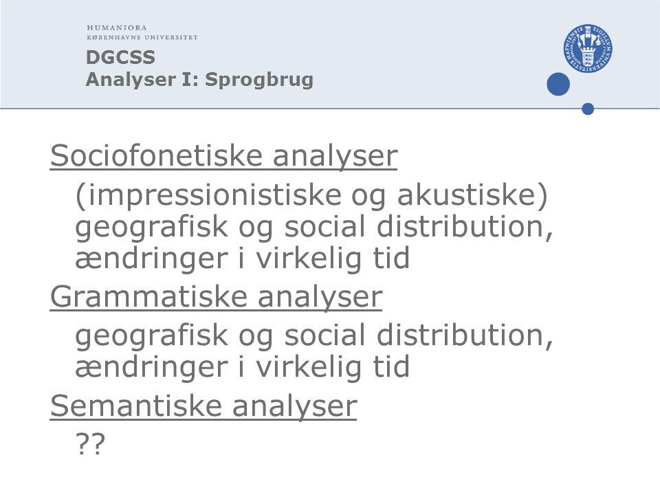 DGCSS Analyser I: Sprogbrug Sociofonetiske analyser (impressionistiske og akustiske) geografisk og social distribution, ændringer i virkelig tid Grammatiske analyser geografisk og social distribution, ændringer i virkelig tid Semantiske analyser