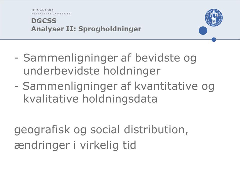 DGCSS Analyser II: Sprogholdninger - Sammenligninger af bevidste og underbevidste holdninger - Sammenligninger af kvantitative og kvalitative holdningsdata geografisk og social distribution, ændringer i virkelig tid