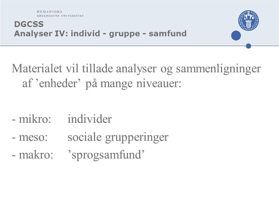 DGCSS Analyser IV: individ - gruppe - samfund Materialet vil tillade analyser og sammenligninger af 'enheder' på mange niveauer: - mikro:individer - meso:sociale grupperinger - makro:'sprogsamfund'