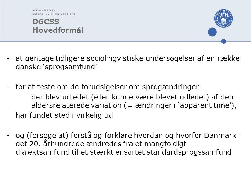 DGCSS Hovedformål -at gentage tidligere sociolingvistiske undersøgelser af en række danske 'sprogsamfund' -for at teste om de forudsigelser om sprogændringer der blev udledet (eller kunne være blevet udledet) af den aldersrelaterede variation (= ændringer i 'apparent time'), har fundet sted i virkelig tid -og (forsøge at) forstå og forklare hvordan og hvorfor Danmark i det 20.