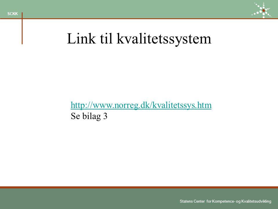 Statens Center for Kompetence- og Kvalitetsudvikling SCKK Link til kvalitetssystem http://www.norreg.dk/kvalitetssys.htm Se bilag 3