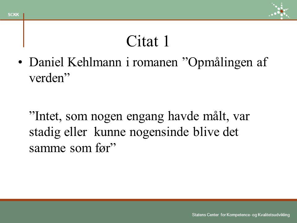 Statens Center for Kompetence- og Kvalitetsudvikling SCKK Citat 1 Daniel Kehlmann i romanen Opmålingen af verden Intet, som nogen engang havde målt, var stadig eller kunne nogensinde blive det samme som før