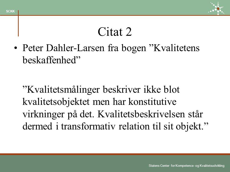 Statens Center for Kompetence- og Kvalitetsudvikling SCKK Citat 2 Peter Dahler-Larsen fra bogen Kvalitetens beskaffenhed Kvalitetsmålinger beskriver ikke blot kvalitetsobjektet men har konstitutive virkninger på det.