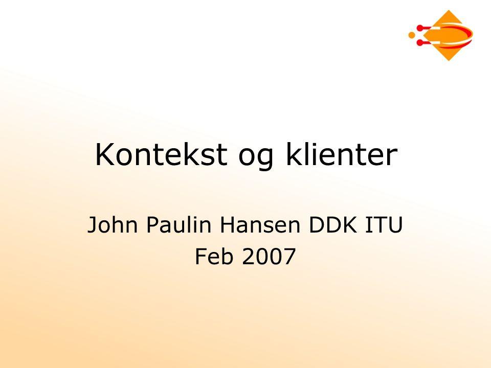 Kontekst og klienter John Paulin Hansen DDK ITU Feb 2007