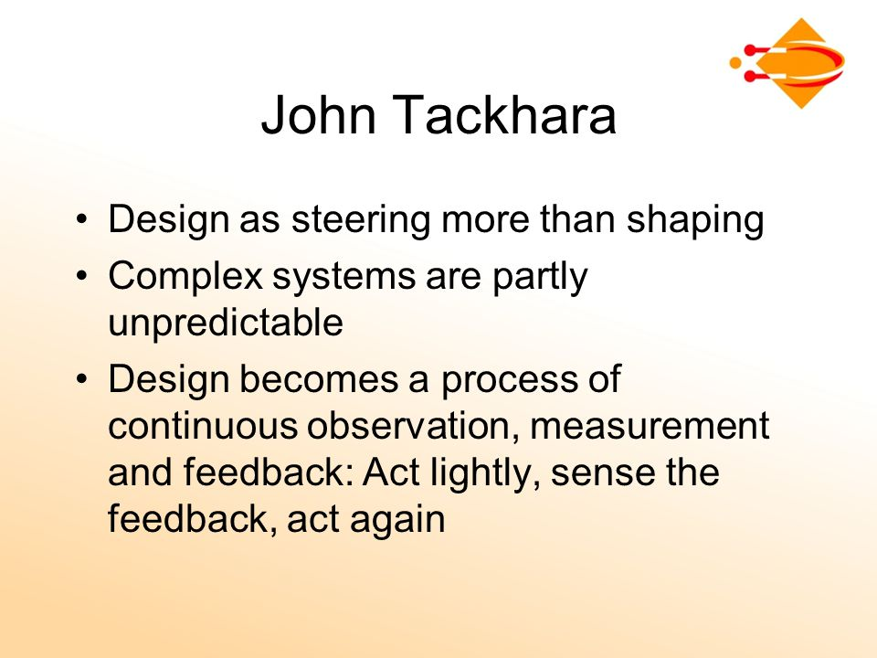 John Tackhara Design as steering more than shaping Complex systems are partly unpredictable Design becomes a process of continuous observation, measurement and feedback: Act lightly, sense the feedback, act again