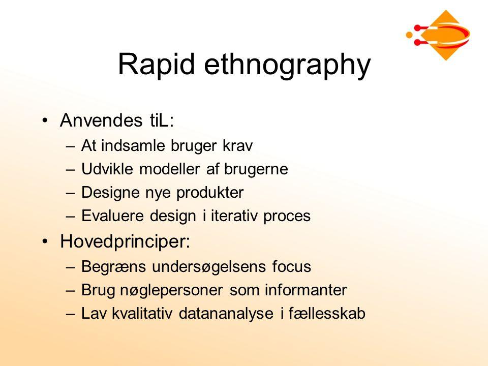Rapid ethnography Anvendes tiL: –At indsamle bruger krav –Udvikle modeller af brugerne –Designe nye produkter –Evaluere design i iterativ proces Hovedprinciper: –Begræns undersøgelsens focus –Brug nøglepersoner som informanter –Lav kvalitativ datananalyse i fællesskab