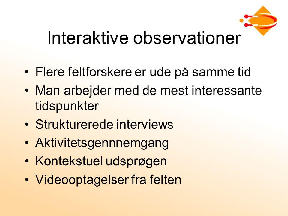 Interaktive observationer Flere feltforskere er ude på samme tid Man arbejder med de mest interessante tidspunkter Strukturerede interviews Aktivitetsgennnemgang Kontekstuel udsprøgen Videooptagelser fra felten
