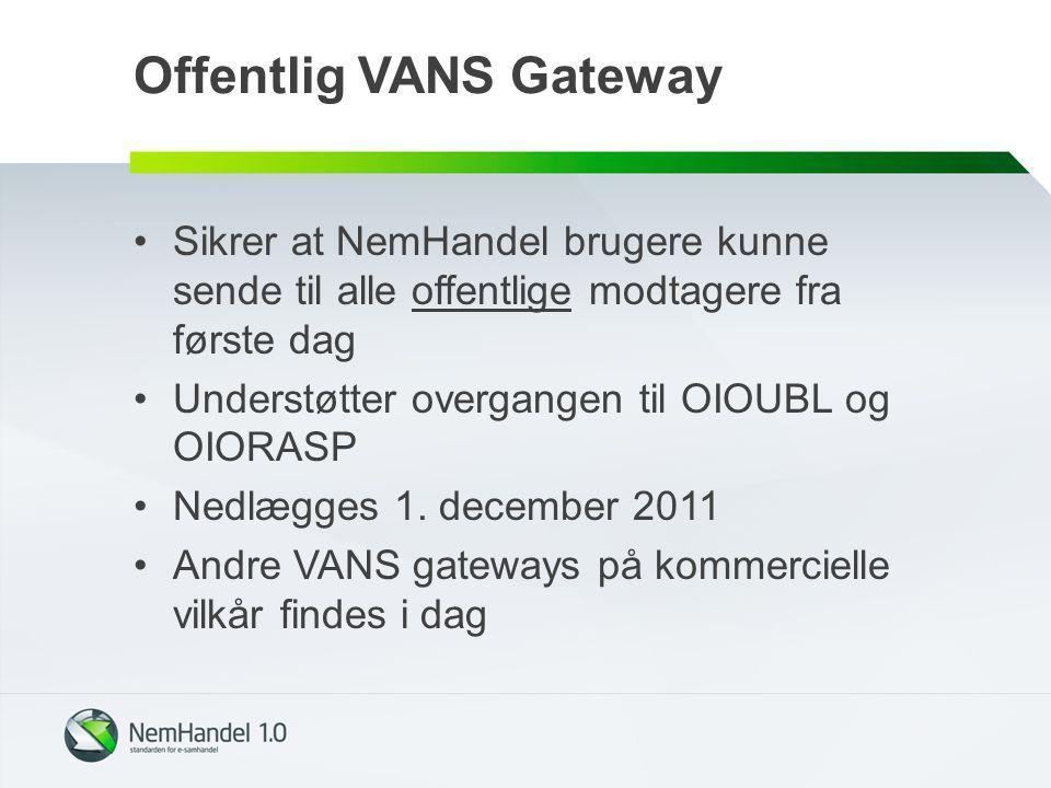 Offentlig VANS Gateway Sikrer at NemHandel brugere kunne sende til alle offentlige modtagere fra første dag Understøtter overgangen til OIOUBL og OIORASP Nedlægges 1.