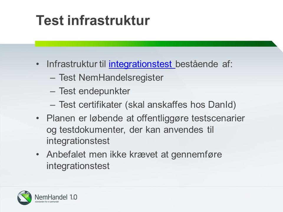 Test infrastruktur Infrastruktur til integrationstest bestående af:integrationstest –Test NemHandelsregister –Test endepunkter –Test certifikater (skal anskaffes hos DanId) Planen er løbende at offentliggøre testscenarier og testdokumenter, der kan anvendes til integrationstest Anbefalet men ikke krævet at gennemføre integrationstest