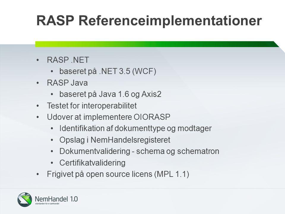 RASP Referenceimplementationer RASP.NET baseret på.NET 3.5 (WCF) RASP Java baseret på Java 1.6 og Axis2 Testet for interoperabilitet Udover at implementere OIORASP Identifikation af dokumenttype og modtager Opslag i NemHandelsregisteret Dokumentvalidering - schema og schematron Certifikatvalidering Frigivet på open source licens (MPL 1.1)