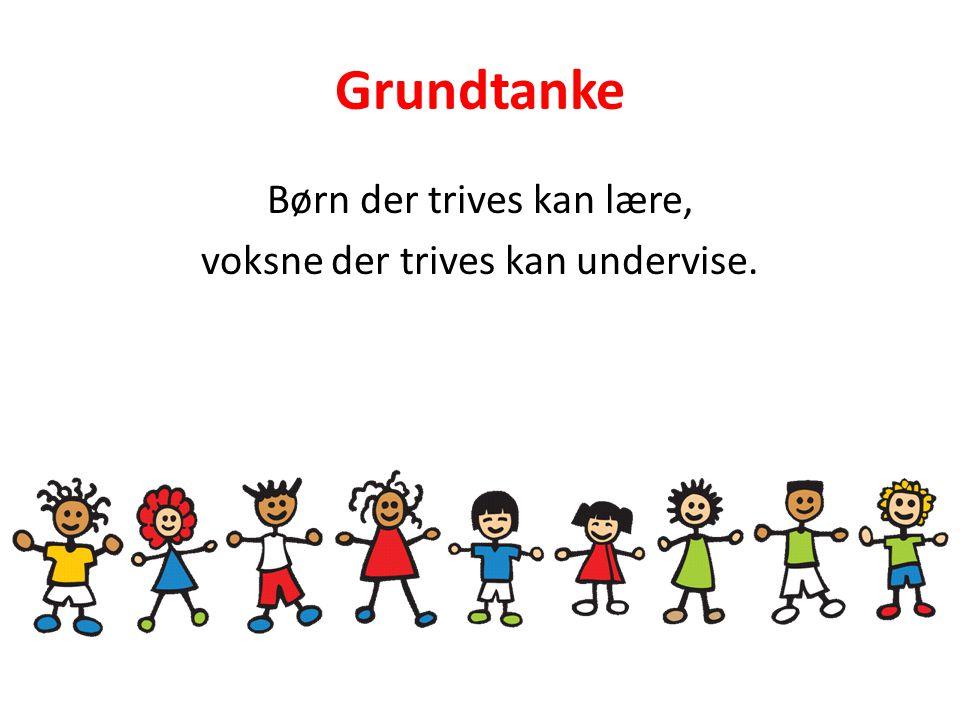 Grundtanke Børn der trives kan lære, voksne der trives kan undervise.