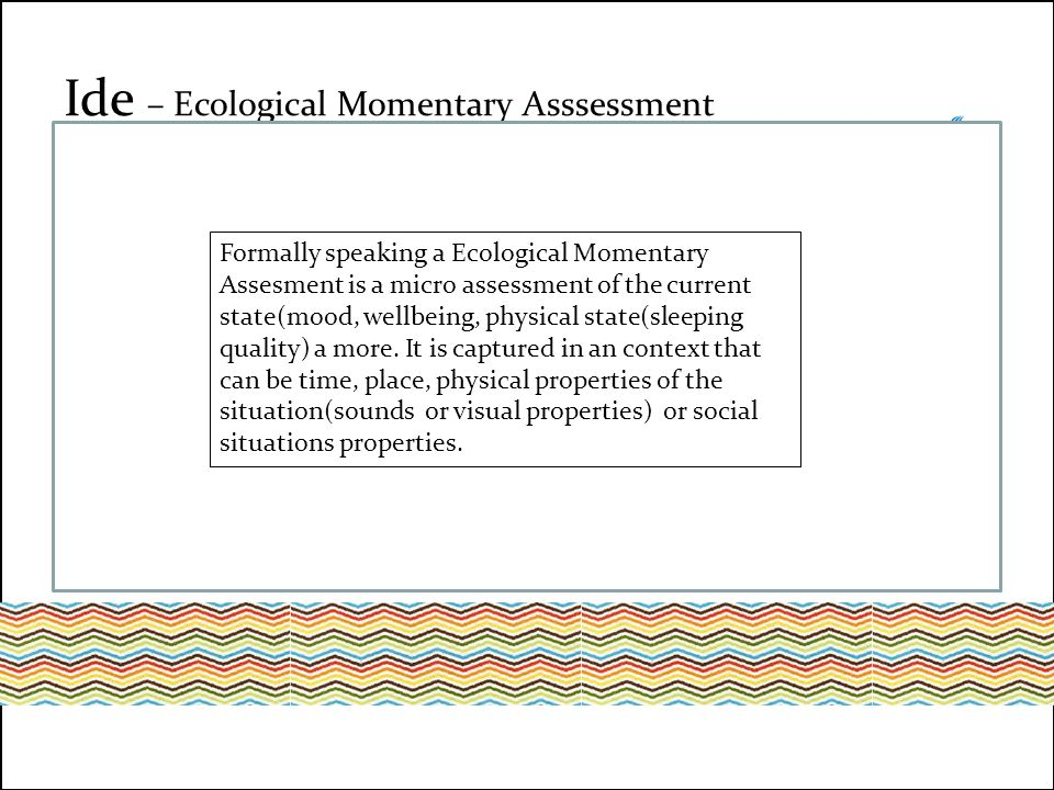 Ecological Momentary Assessment – artikler i forskningsdatabaser og opslag i Google Ide – Ecological Momentary Asssessment Formally speaking a Ecological Momentary Assesment is a micro assessment of the current state(mood, wellbeing, physical state(sleeping quality) a more.