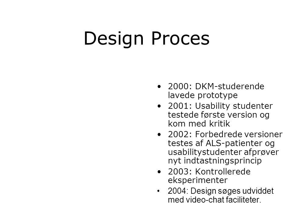 Design Proces 2000: DKM-studerende lavede prototype 2001: Usability studenter testede første version og kom med kritik 2002: Forbedrede versioner testes af ALS-patienter og usabilitystudenter afprøver nyt indtastningsprincip 2003: Kontrollerede eksperimenter 2004: Design søges udviddet med video-chat faciliteter.